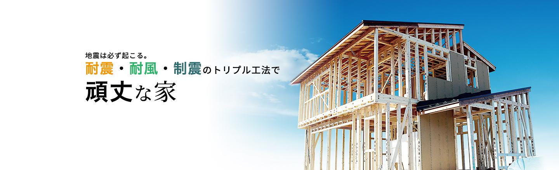 地震は必ず起こる。耐震・耐風・制震のトリプル工法で頑丈な家